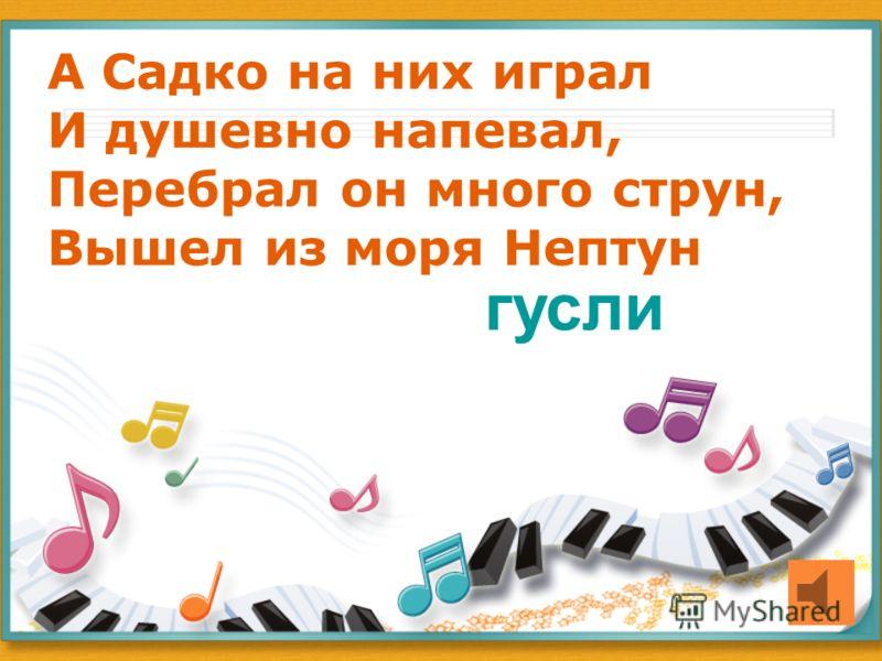 А Садко на них играл И душевно напевал, Перебрал он много струн, Вышел из моря Нептун гусли