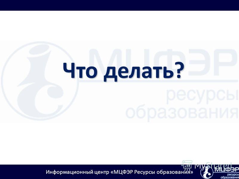 Информационный центр «МЦФЭР Ресурсы образования» Что делать?