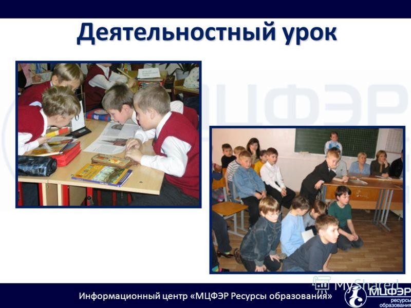 Информационный центр «МЦФЭР Ресурсы образования» Деятельностный урок