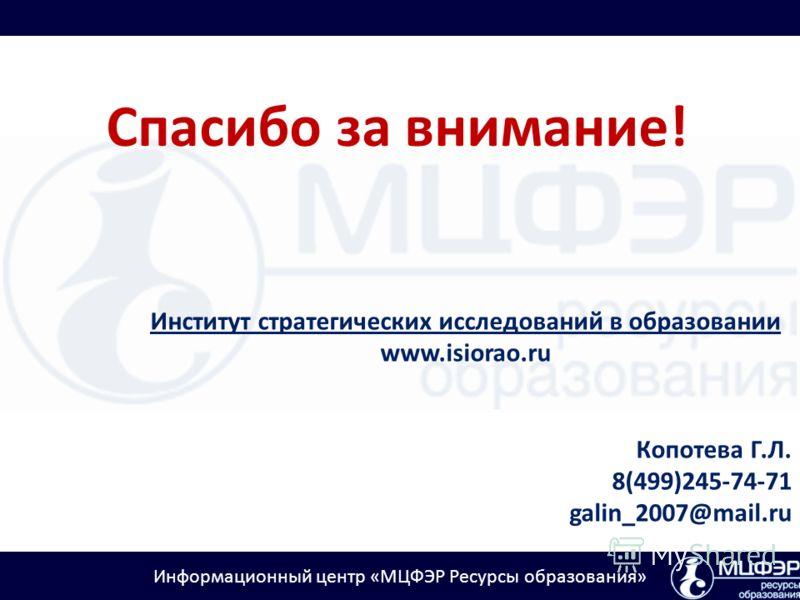 Информационный центр «МЦФЭР Ресурсы образования» Спасибо за внимание! Институт стратегических исследований в образовании www.isiorao.ru Копотева Г.Л. 8(499)245-74-71 galin_2007@mail.ru