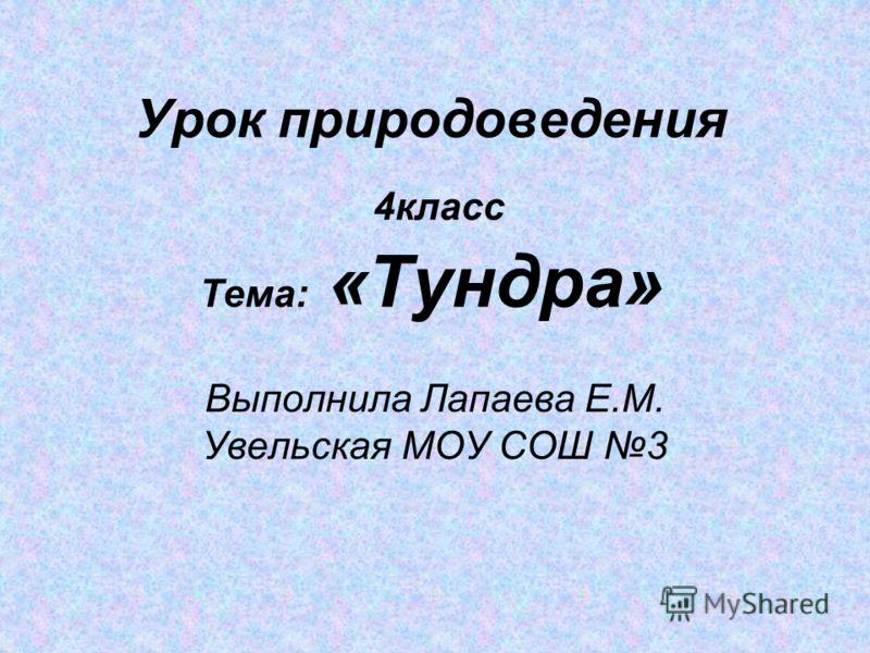 Урок природоведения 4класс Тема: «Тундра» Выполнила Лапаева Е.М. Увельская МОУ СОШ 3