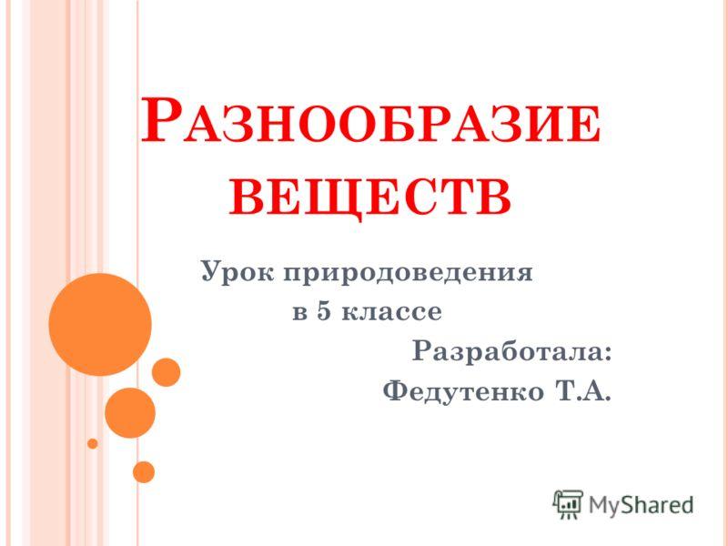Р АЗНООБРАЗИЕ ВЕЩЕСТВ Урок природоведения в 5 классе Разработала: Федутенко Т.А.