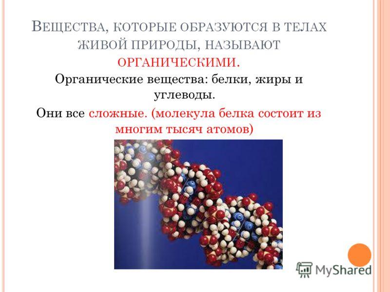 В ЕЩЕСТВА, КОТОРЫЕ ОБРАЗУЮТСЯ В ТЕЛАХ ЖИВОЙ ПРИРОДЫ, НАЗЫВАЮТ ОРГАНИЧЕСКИМИ. Органические вещества: белки, жиры и углеводы. Они все сложные. (молекула белка состоит из многим тысяч атомов)