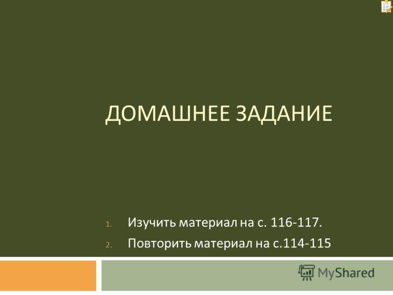 ДОМАШНЕЕ ЗАДАНИЕ 1. Изучить материал на с. 116-117. 2. Повторить материал на с.114-115