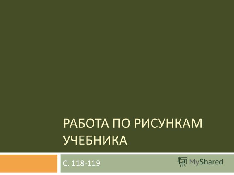 РАБОТА ПО РИСУНКАМ УЧЕБНИКА С. 118-119