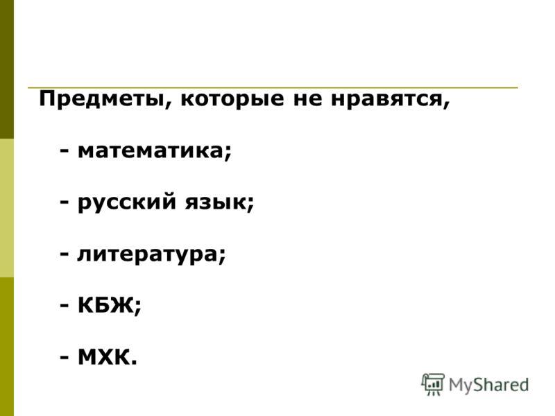 Предметы, которые не нравятся, - математика; - русский язык; - литература; - КБЖ; - МХК.