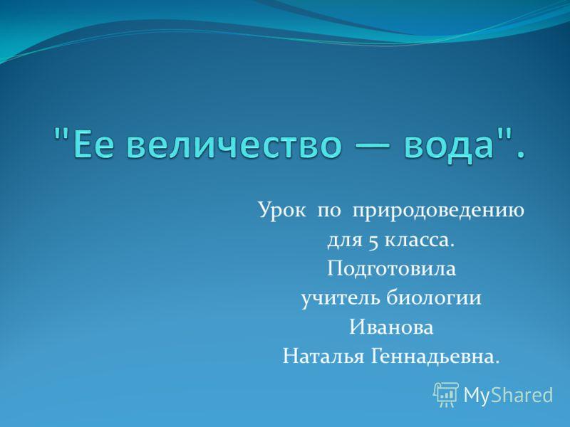 Урок по природоведению для 5 класса. Подготовила учитель биологии Иванова Наталья Геннадьевна.
