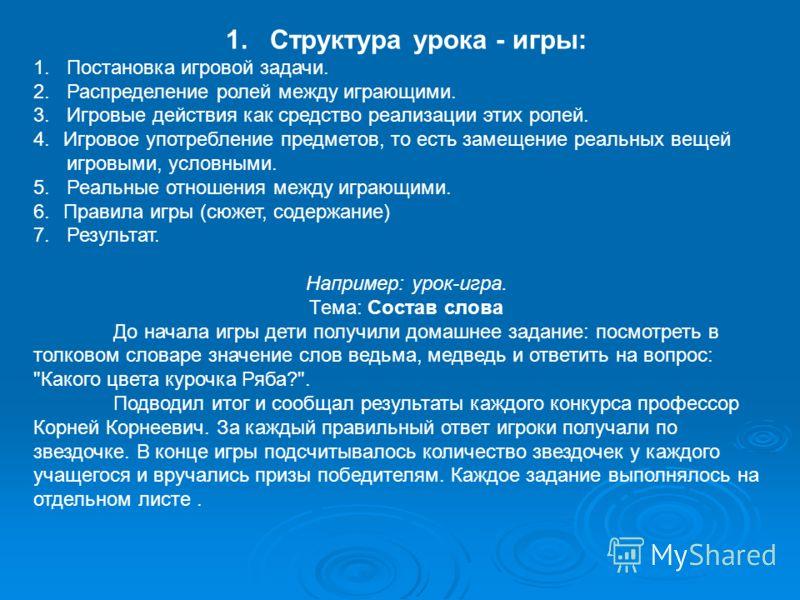 1. Структура урока - игры: 1. Постановка игровой задачи. 2. Распределение ролей между играющими. 3. Игровые действия как средство реализации этих ролей. 4.Игровое употребление предметов, то есть замещение реальных вещей игровыми, условными. 5. Реальн
