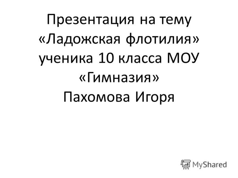 Презентация на тему «Ладожская флотилия» ученика 10 класса МОУ «Гимназия» Пахомова Игоря