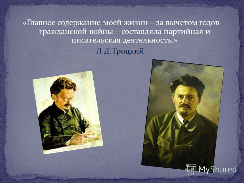 «Главное содержание моей жизниза вычетом годов гражданской войнысоставляла партийная и писательская деятельность.» Л.Д.Троцкий.