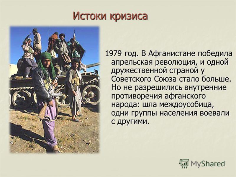 Истоки кризиса 1979 год. В Афганистане победила апрельская революция, и одной дружественной страной у Советского Союза стало больше. Но не разрешились внутренние противоречия афганского народа: шла междоусобица, одни группы населения воевали с другим