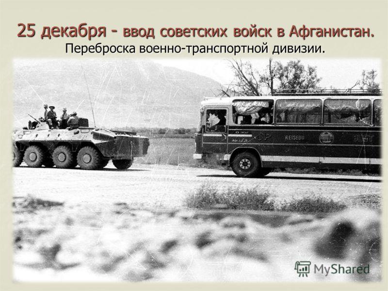 25 декабря - ввод советских войск в Афганистан. Переброска военно-транспортной дивизии.