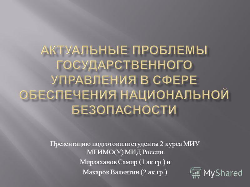 Презентацию подготовили студенты 2 курса МИУ МГИМО ( У ) МИД России Мирзаханов Самир (1 ак. гр.) и Макаров Валентин (2 ак. гр.)