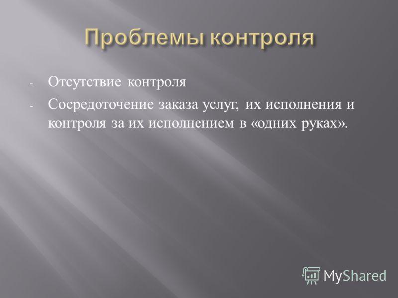 - Отсутствие контроля - Сосредоточение заказа услуг, их исполнения и контроля за их исполнением в « одних руках ».