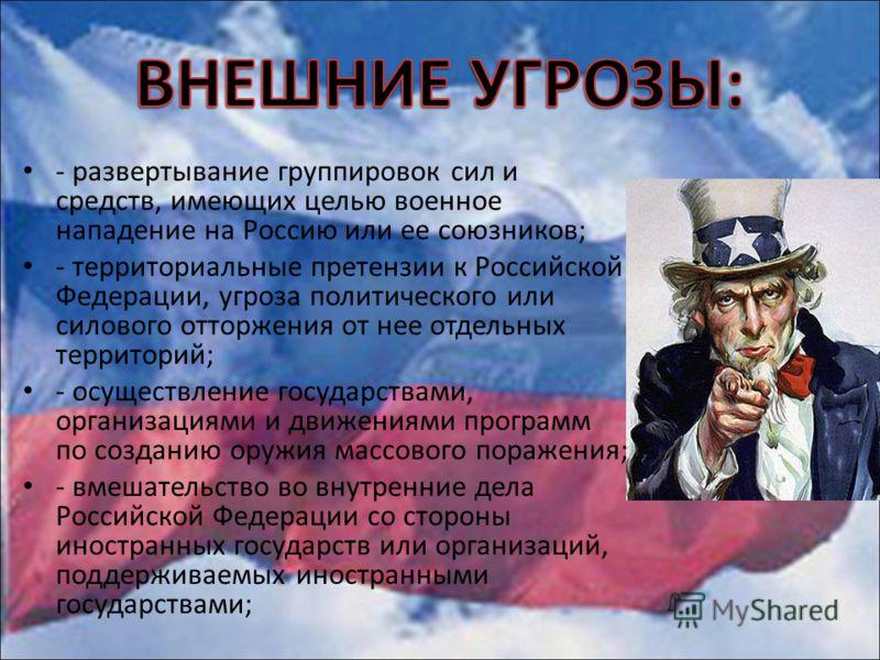 - развертывание группировок сил и средств, имеющих целью военное нападение на Россию или ее союзников; - территориальные претензии к Российской Федерации, угроза политического или силового отторжения от нее отдельных территорий; - осуществление госуд