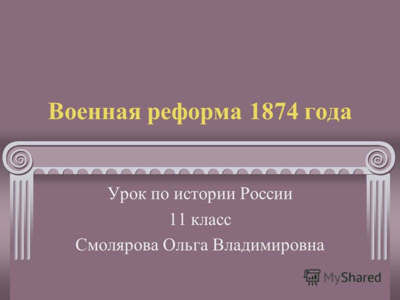Военная реформа 1874 года Урок по истории России 11 класс Смолярова Ольга Владимировна