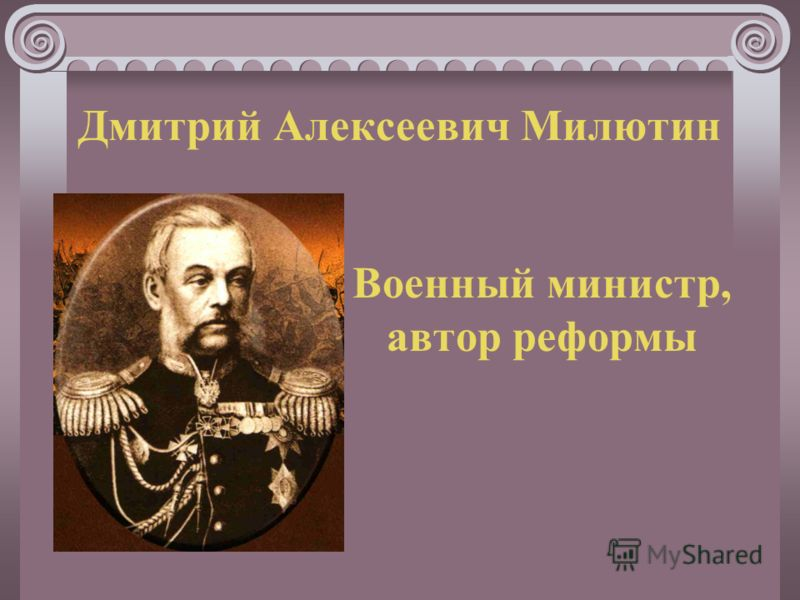 Дмитрий Алексеевич Милютин Военный министр, автор реформы