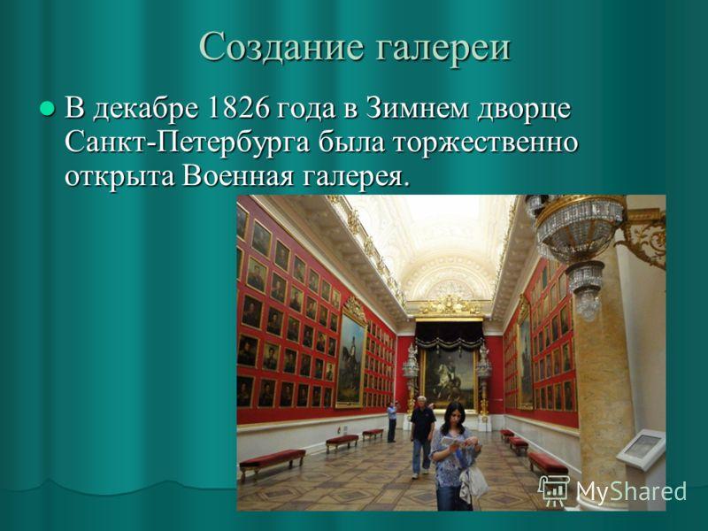 Создание галереи В декабре 1826 года в Зимнем дворце Санкт-Петербурга была торжественно открыта Военная галерея. В декабре 1826 года в Зимнем дворце Санкт-Петербурга была торжественно открыта Военная галерея.