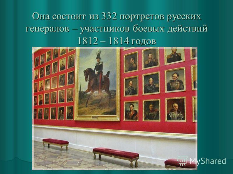 Она состоит из 332 портретов русских генералов – участников боевых действий 1812 – 1814 годов