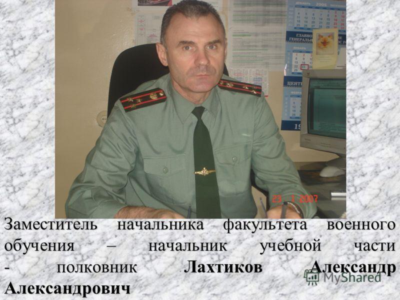 Заместитель начальника факультета военного обучения – начальник учебной части - полковник Лахтиков Александр Александрович