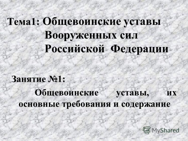 Тема1: Тема1: Общевоинские уставы Вооруженных сил Российской Федерации Занятие 1: Общевоинские уставы, их основные требования и содержание
