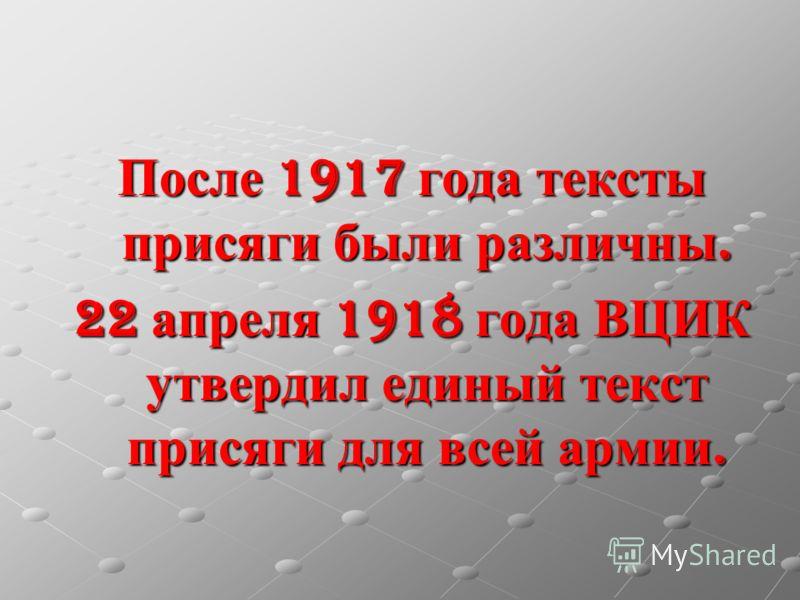 После 1917 года тексты присяги были различны. 22 апреля 1918 года ВЦИК утвердил единый текст присяги для всей армии.