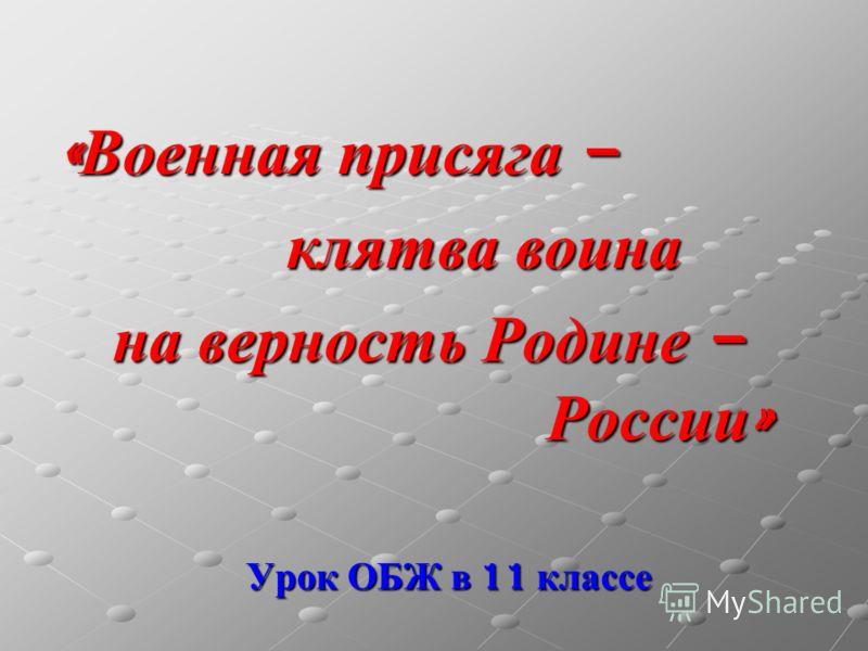 Урок ОБЖ в 11 классе « Военная присяга – клятва воина клятва воина на верность Родине – России »