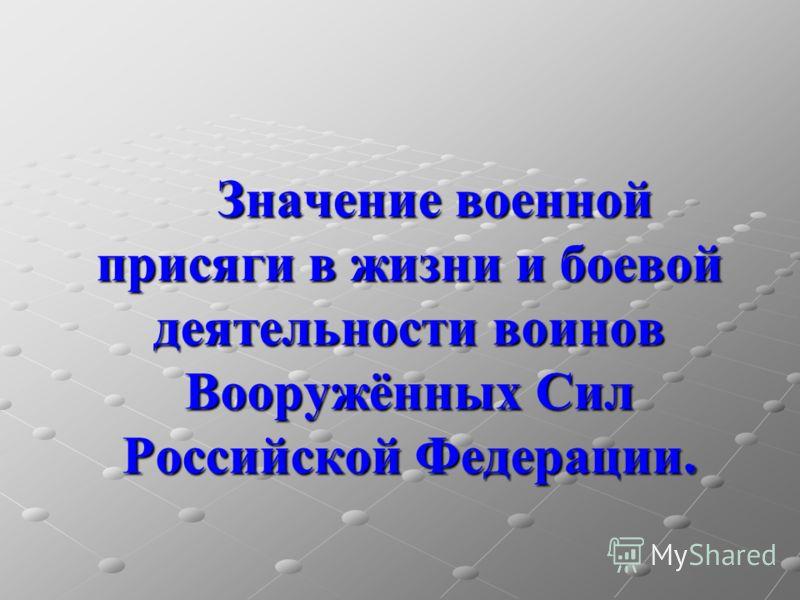 Значение военной присяги в жизни и боевой деятельности воинов Вооружённых Сил Российской Федерации.
