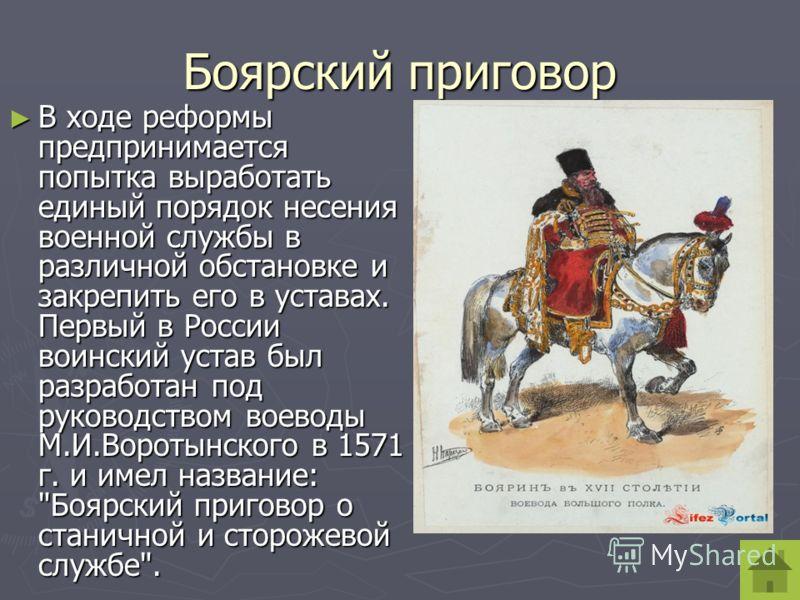 Боярский приговор В ходе реформы предпринимается попытка выработать единый порядок несения военной службы в различной обстановке и закрепить его в уставах. Первый в России воинский устав был разработан под руководством воеводы М.И.Воротынского в 1571
