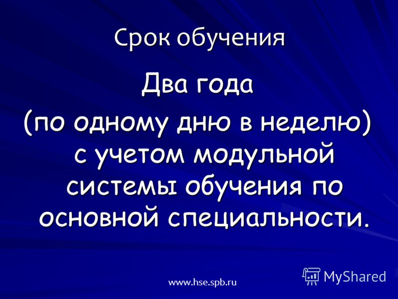 Два года (по одному дню в неделю) с учетом модульной системы обучения по основной специальности. Срок обучения www.hse.spb.ru