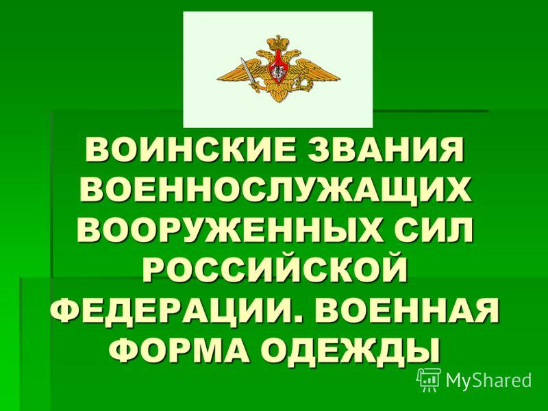 ВОИНСКИЕ ЗВАНИЯ ВОЕННОСЛУЖАЩИХ ВООРУЖЕННЫХ СИЛ РОССИЙСКОЙ ФЕДЕРАЦИИ. ВОЕННАЯ ФОРМА ОДЕЖДЫ