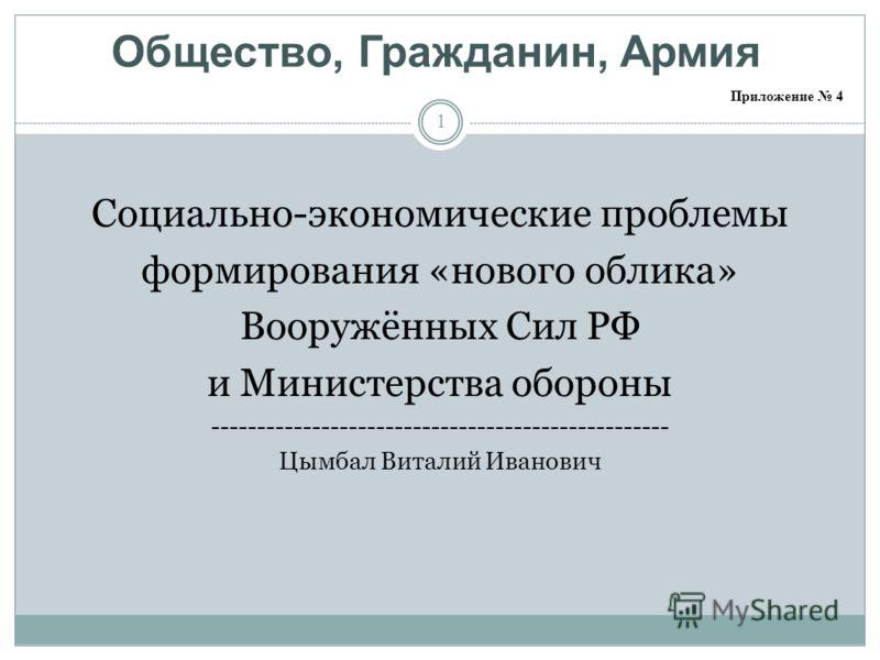 Общество, Гражданин, Армия 1 Социально-экономические проблемы формирования «нового облика» Вооружённых Сил РФ и Министерства обороны -------------------------------------------------- Цымбал Виталий Иванович Приложение 4