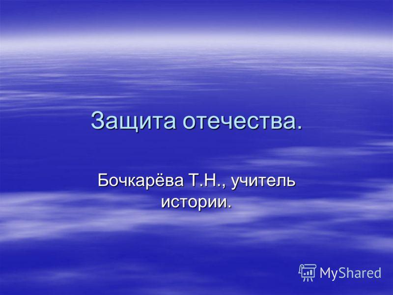Защита отечества. Бочкарёва Т.Н., учитель истории.