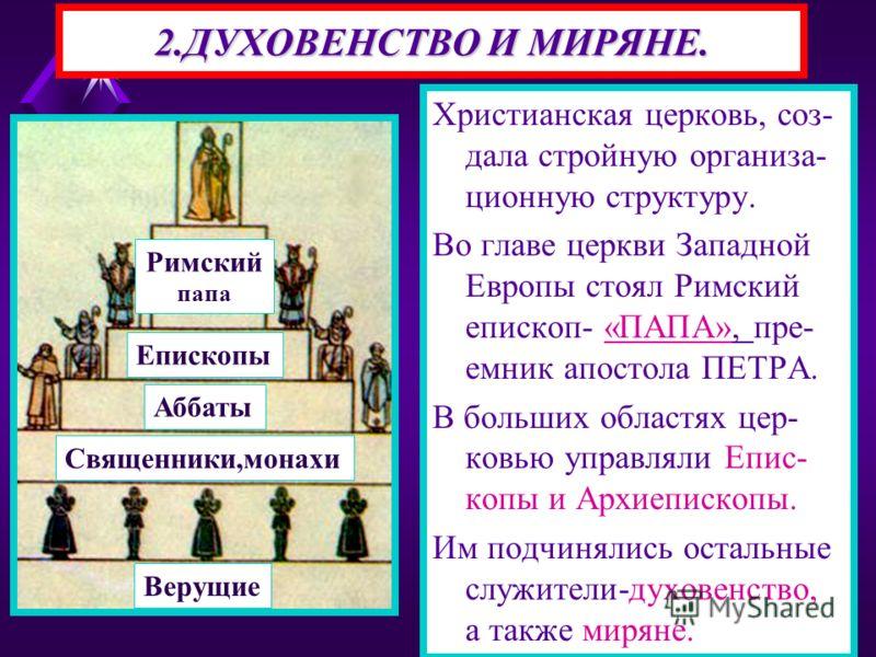 2.ДУХОВЕНСТВО И МИРЯНЕ. Христианская церковь, соз- дала стройную организа- ционную структуру. Во главе церкви Западной Европы стоял Римский епископ- «ПАПА», пре- емник апостола ПЕТРА. В больших областях цер- ковью управляли Епис- копы и Архиепископы.