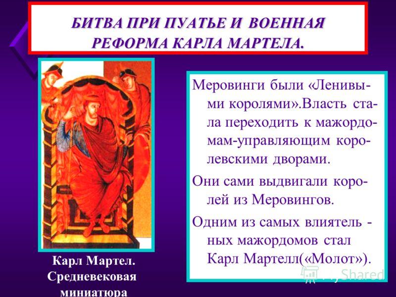 БИТВА ПРИ ПУАТЬЕ И ВОЕННАЯ РЕФОРМА КАРЛА МАРТЕЛА. Меровинги были «Ленивы- ми королями».Власть ста- ла переходить к мажордо- мам-управляющим коро- левскими дворами. Они сами выдвигали коро- лей из Меровингов. Одним из самых влиятель - ных мажордомов с