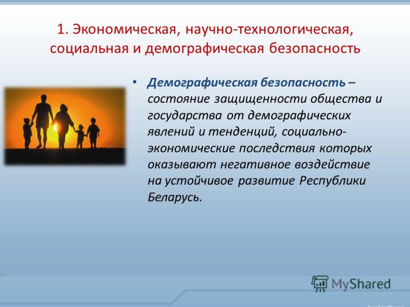 Демографическая безопасность – состояние защищенности общества и государства от демографических явлений и тенденций, социально- экономические последствия которых оказывают негативное воздействие на устойчивое развитие Республики Беларусь. 1. Экономич