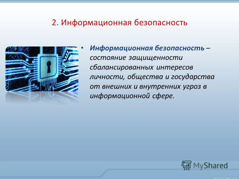 2. Информационная безопасность Информационная безопасность – состояние защищенности сбалансированных интересов личности, общества и государства от внешних и внутренних угроз в информационной сфере.