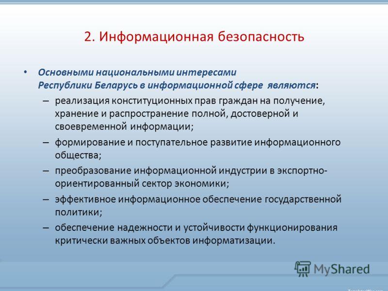 Основными национальными интересами Республики Беларусь в информационной сфере являются: – реализация конституционных прав граждан на получение, хранение и распространение полной, достоверной и своевременной информации; – формирование и поступательное