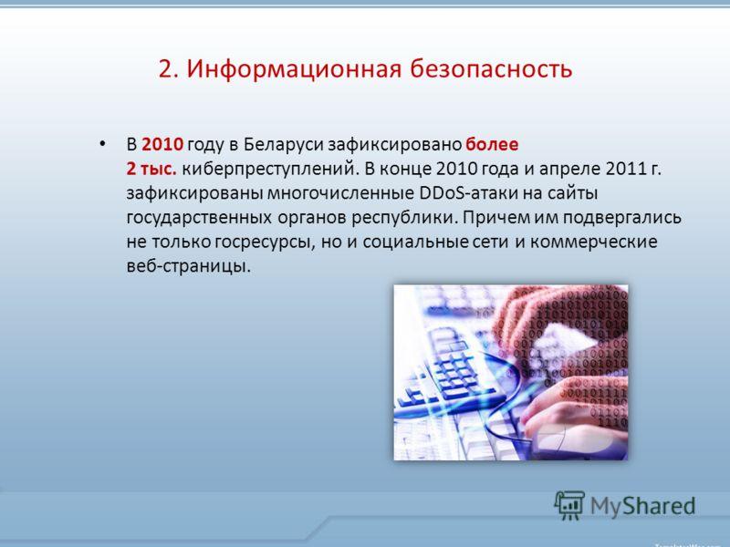 В 2010 году в Беларуси зафиксировано более 2 тыс. киберпреступлений. В конце 2010 года и апреле 2011 г. зафиксированы многочисленные DDoS-атаки на сайты государственных органов республики. Причем им подвергались не только госресурсы, но и социальные