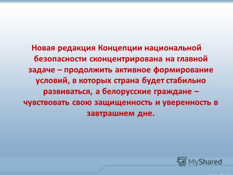 Новая редакция Концепции национальной безопасности сконцентрирована на главной задаче – продолжить активное формирование условий, в которых страна будет стабильно развиваться, а белорусские граждане – чувствовать свою защищенность и уверенность в зав