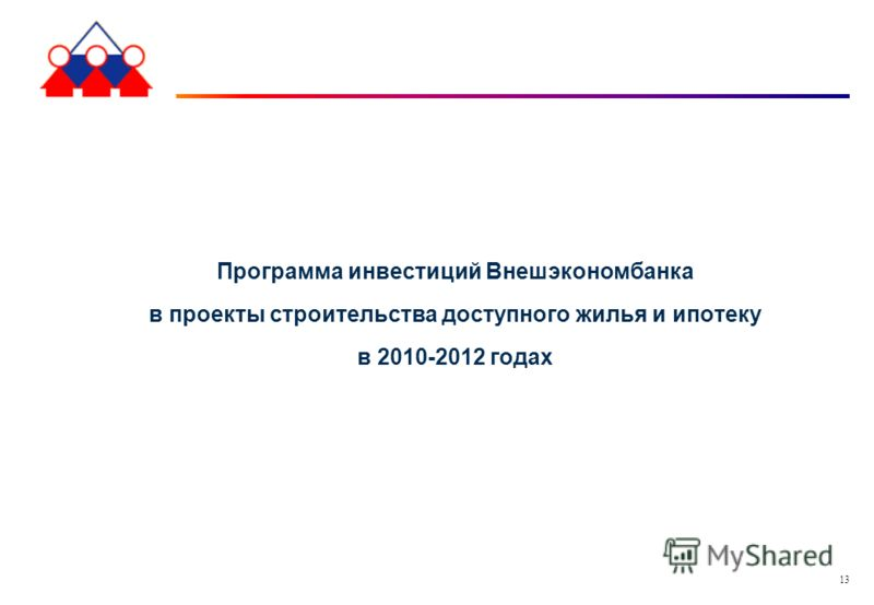 13 Программа инвестиций Внешэкономбанка в проекты строительства доступного жилья и ипотеку в 2010-2012 годах