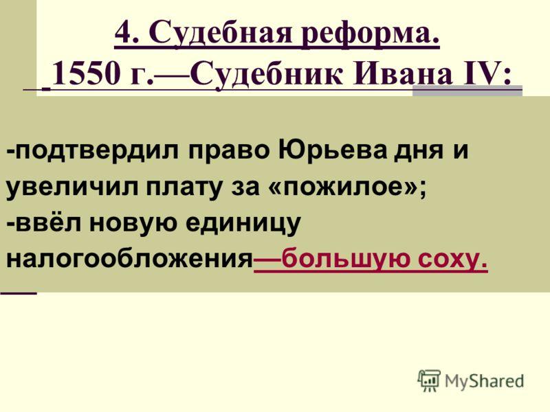 4. Судебная реформа. 1550 г.Судебник Ивана IV: -подтвердил право Юрьева дня и увеличил плату за «пожилое»; -ввёл новую единицу налогообложениябольшую соху.