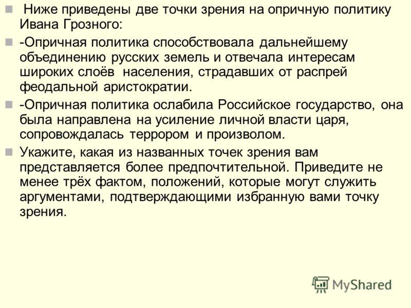 Ниже приведены две точки зрения на опричную политику Ивана Грозного: -Опричная политика способствовала дальнейшему объединению русских земель и отвечала интересам широких слоёв населения, страдавших от распрей феодальной аристократии. -Опричная полит