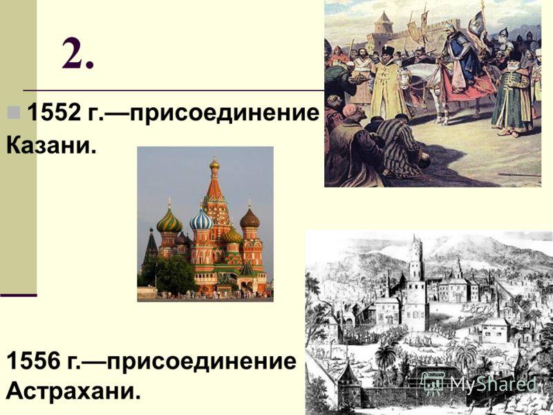 2. 1552 г.присоединение Казани. 1556 г.присоединение Астрахани.