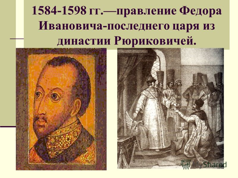 1584-1598 гг.правление Федора Ивановича-последнего царя из династии Рюриковичей.