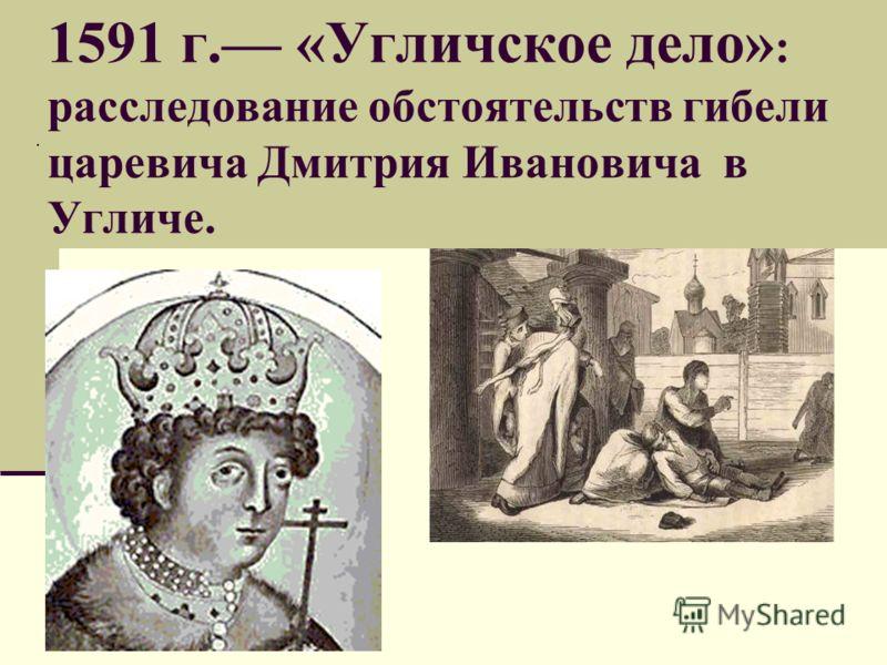 1591 г. «Угличское дело» : расследование обстоятельств гибели царевича Дмитрия Ивановича в Угличе.