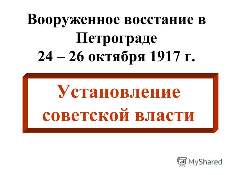 Вооруженное восстание в Петрограде 24 – 26 октября 1917 г. Установление советской власти