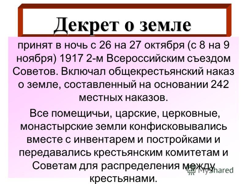 Декрет о земле принят в ночь с 26 на 27 октября (с 8 на 9 ноября) 1917 2-м Всероссийским съездом Советов. Включал общекрестьянский наказ о земле, составленный на основании 242 местных наказов. Все помещичьи, царские, церковные, монастырские земли кон