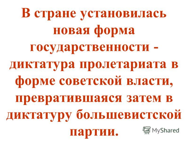 В стране установилась новая форма государственности - диктатура пролетариата в форме советской власти, превратившаяся затем в диктатуру большевистской партии.