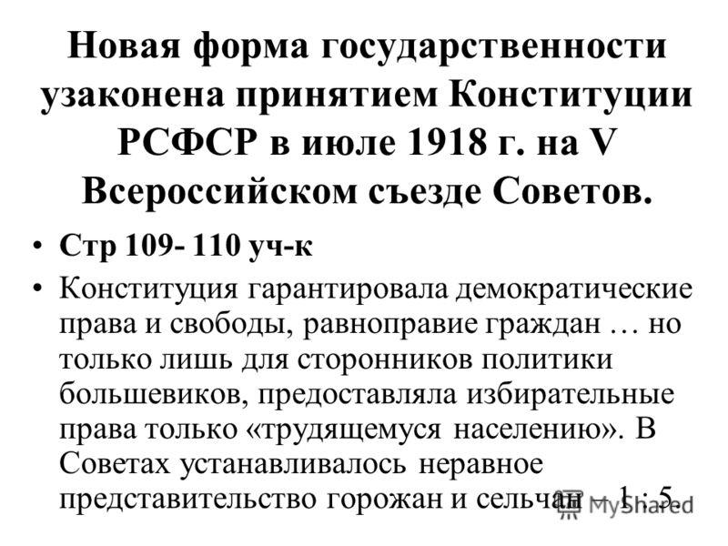 Новая форма государственности узаконена принятием Конституции РСФСР в июле 1918 г. на V Всероссийском съезде Советов. Стр 109- 110 уч-к Конституция гарантировала демократические права и свободы, равноправие граждан … но только лишь для сторонников по